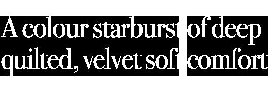 A colour starburst of deep quilted, velvet soft comfort.