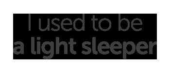 I sed to be a light sleeper