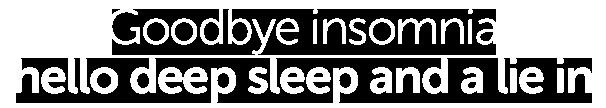 Goodbye insomnia, hello deep sleep and a lie in